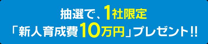 抽選で、1社限定「新人育成費10万円」をプレゼント!