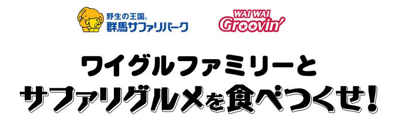 群馬サファリパーク × WAIWAI Groovin' タイアップ企画 「ワイグルファミリーとサファリグルメを食べつくせ!」